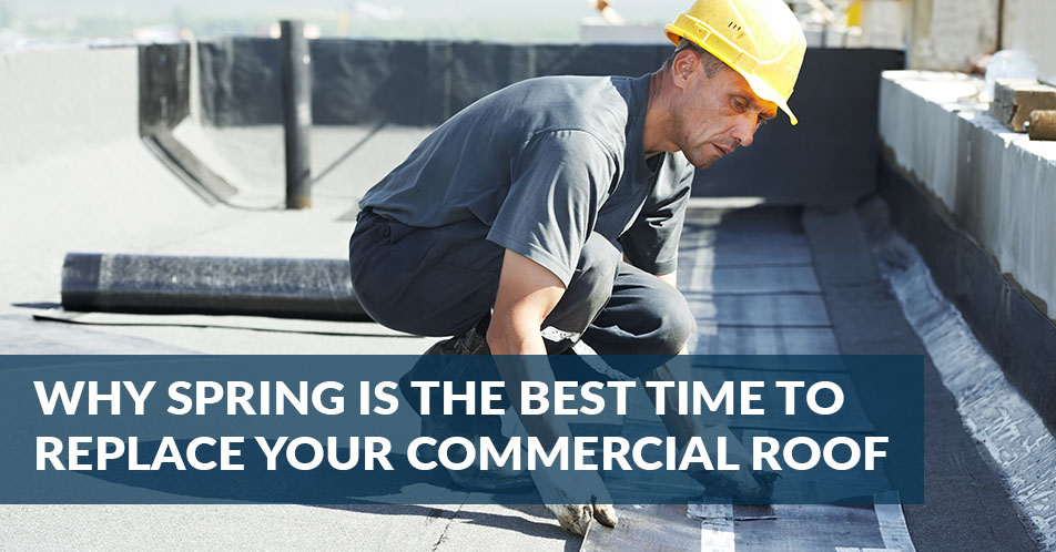 Why Spring is the Best Time to Replace Your Commercial Roof