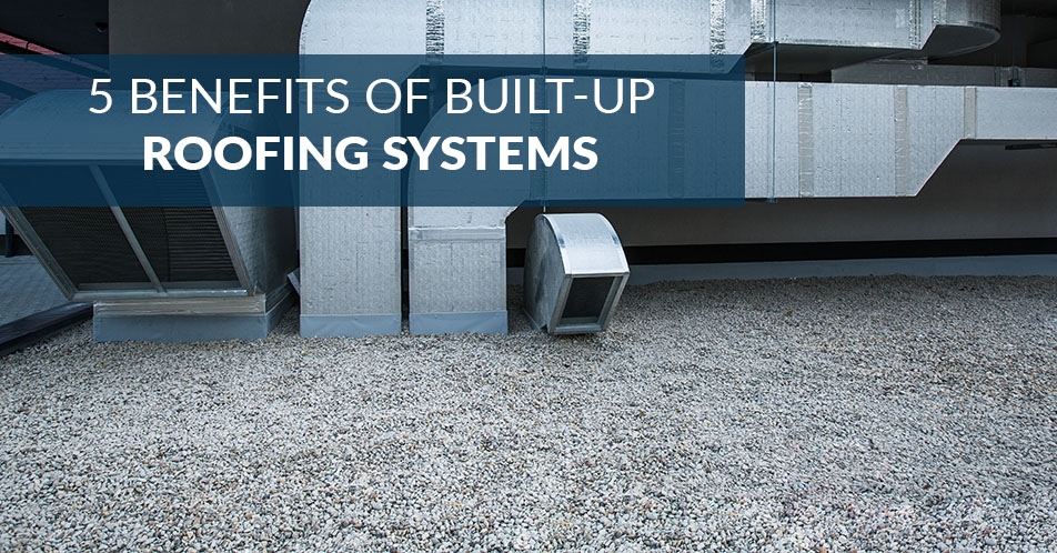 5 Benefits of Built-Up Roofing Systems