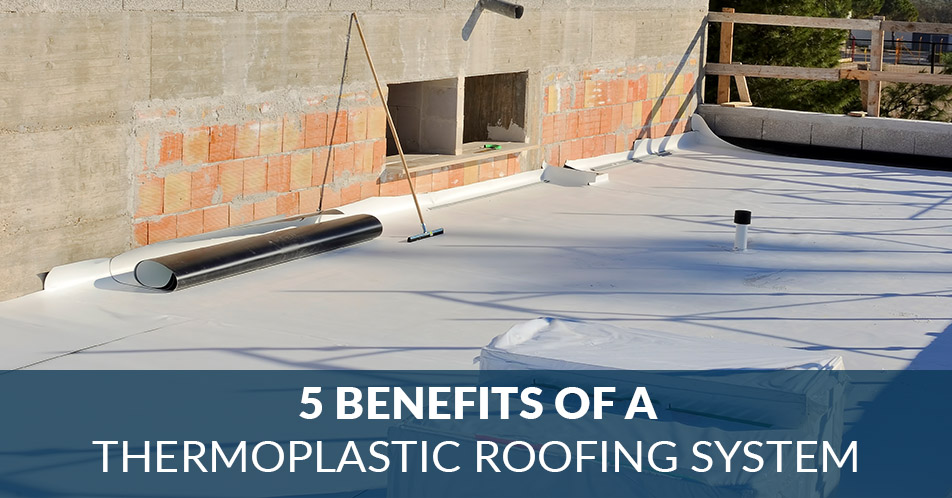 5 Benefits of a Thermoplastic Roofing System
