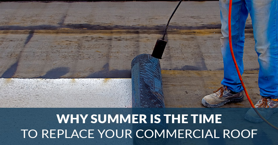 Why Summer Is the Time to Replace Your Commercial Roof